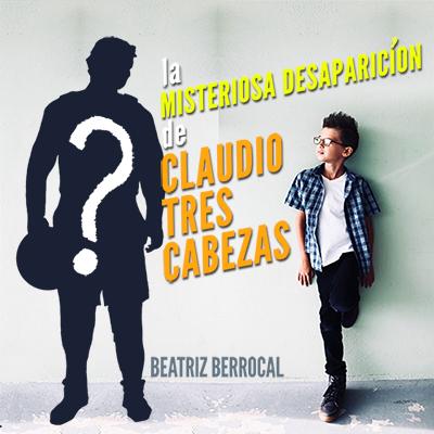 Audiolibro La misteriosa desaparición de Claudio tres cabezas de Beatriz Berrocal