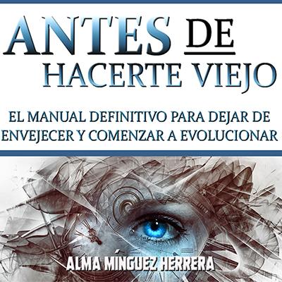 Audiolibro Antes de hacerte viejo de Alma Mínguez Herrera
