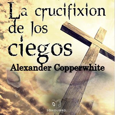 Audiolibro La crucifixión de los ciegos de Alexander Copperwhite